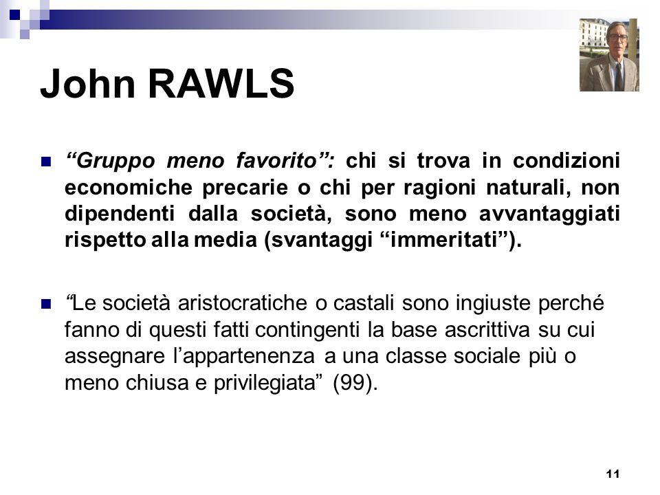 11 John RAWLS Gruppo meno favorito: chi si trova in condizioni economiche precarie o chi per ragioni naturali, non dipendenti dalla società, sono meno