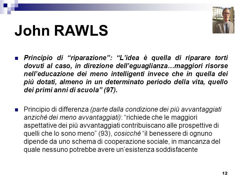 12 John RAWLS Principio di riparazione: Lidea è quella di riparare torti dovuti al caso, in direzione delleguaglianza…maggiori risorse nelleducazione