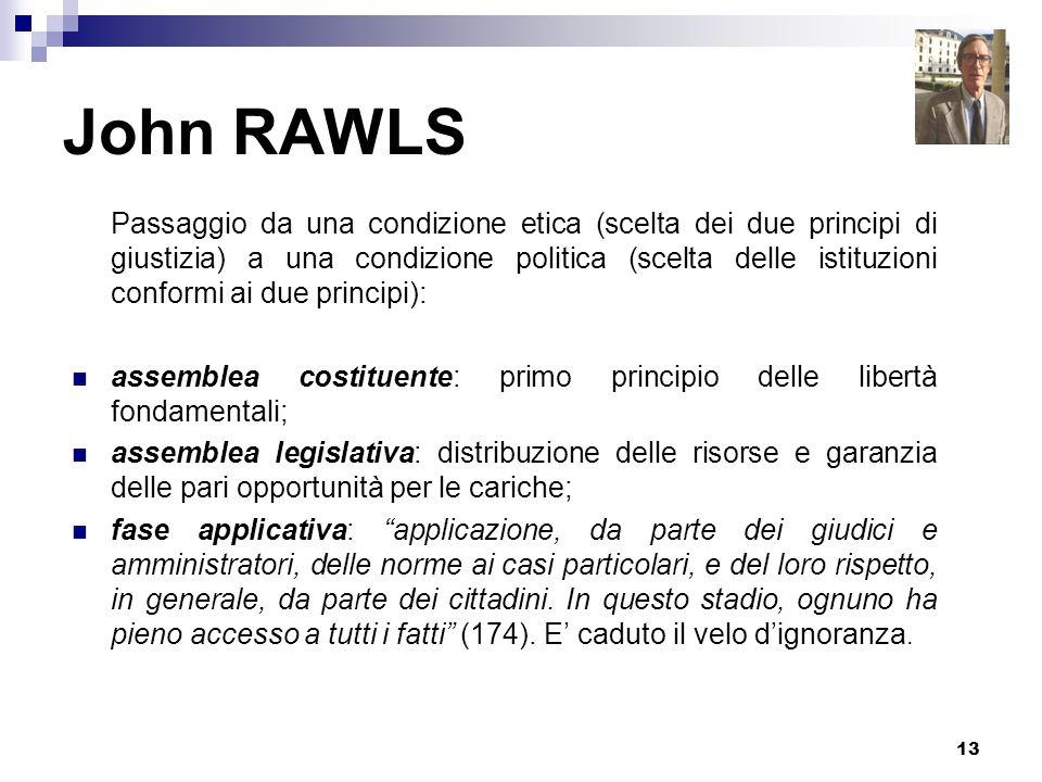 13 John RAWLS Passaggio da una condizione etica (scelta dei due principi di giustizia) a una condizione politica (scelta delle istituzioni conformi ai