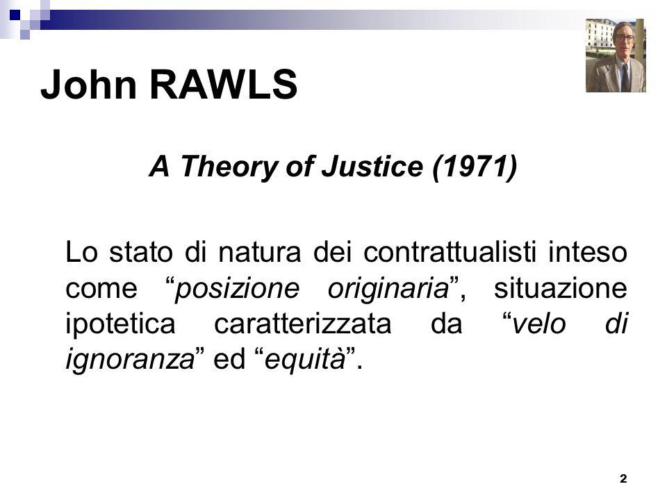3 John RAWLS Velo di ignoranza: nessuno degli individui nella posizione originaria conosce il suo posto nella società, la sua posizione di classe o il suo status sociale, la parte che il caso gli assegna nella suddivisione delle doti naturali, la sua intelligenza, forza o simili.