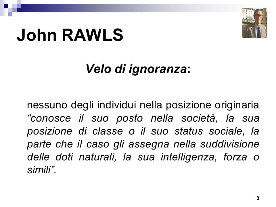 3 John RAWLS Velo di ignoranza: nessuno degli individui nella posizione originaria conosce il suo posto nella società, la sua posizione di classe o il