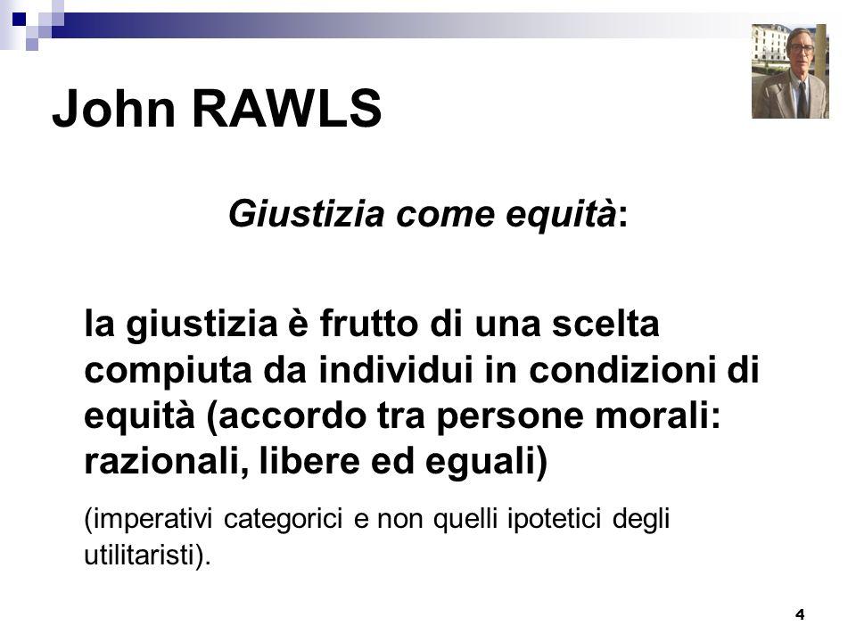 4 John RAWLS Giustizia come equità: la giustizia è frutto di una scelta compiuta da individui in condizioni di equità (accordo tra persone morali: raz