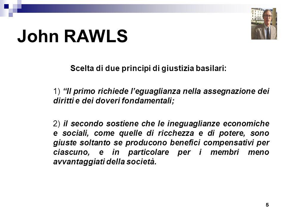 5 John RAWLS Scelta di due principi di giustizia basilari: 1) Il primo richiede leguaglianza nella assegnazione dei diritti e dei doveri fondamentali;