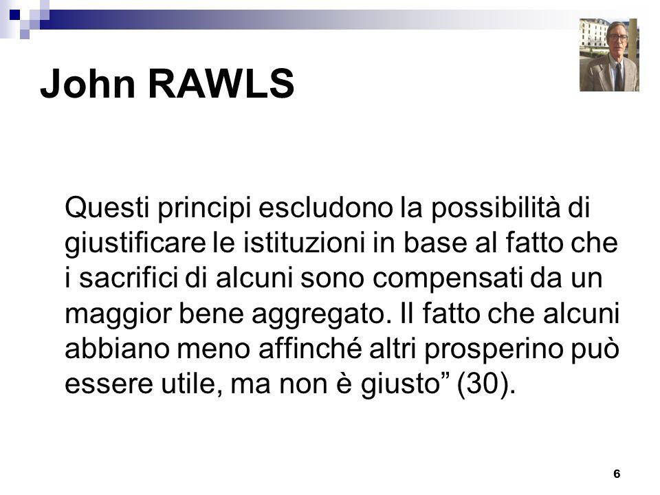 6 John RAWLS Questi principi escludono la possibilità di giustificare le istituzioni in base al fatto che i sacrifici di alcuni sono compensati da un