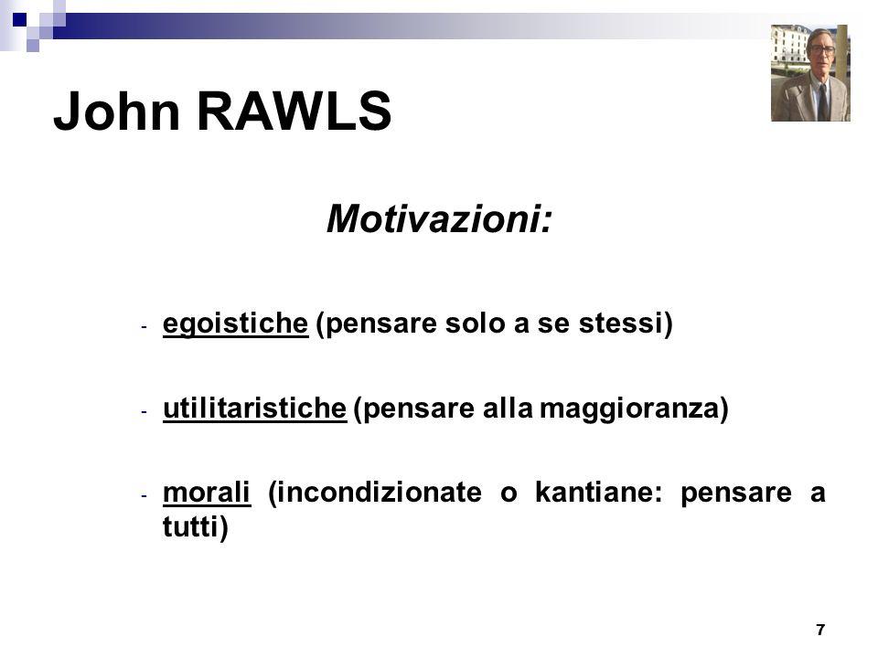7 John RAWLS Motivazioni: - egoistiche (pensare solo a se stessi) - utilitaristiche (pensare alla maggioranza) - morali (incondizionate o kantiane: pe