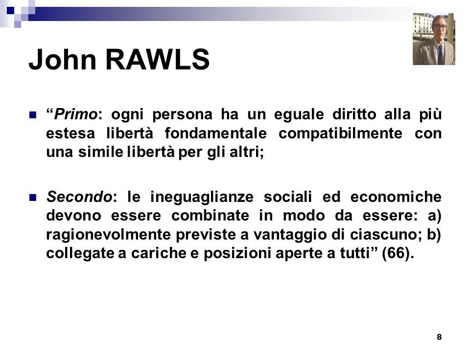 8 John RAWLS Primo: ogni persona ha un eguale diritto alla più estesa libertà fondamentale compatibilmente con una simile libertà per gli altri; Secon