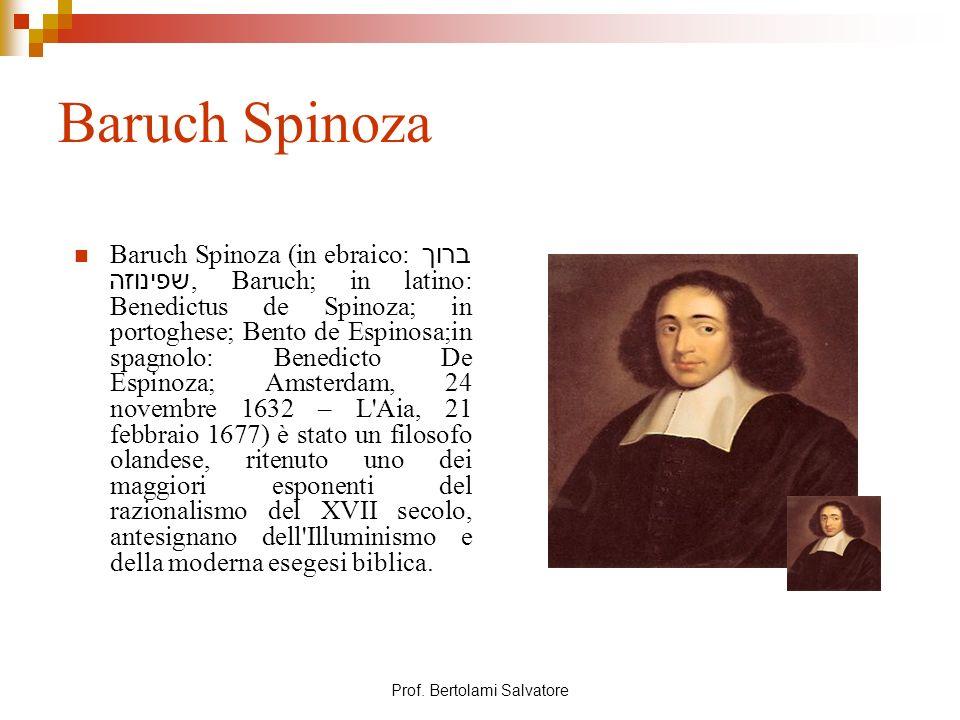 Prof. Bertolami Salvatore Baruch Spinoza Baruch Spinoza (in ebraico: ברוך שפינוזה, Baruch; in latino: Benedictus de Spinoza; in portoghese; Bento de E