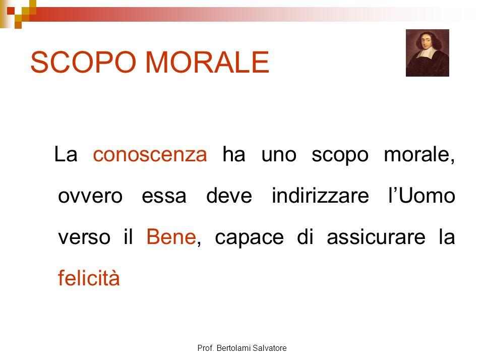 Prof. Bertolami Salvatore SCOPO MORALE La conoscenza ha uno scopo morale, ovvero essa deve indirizzare lUomo verso il Bene, capace di assicurare la fe