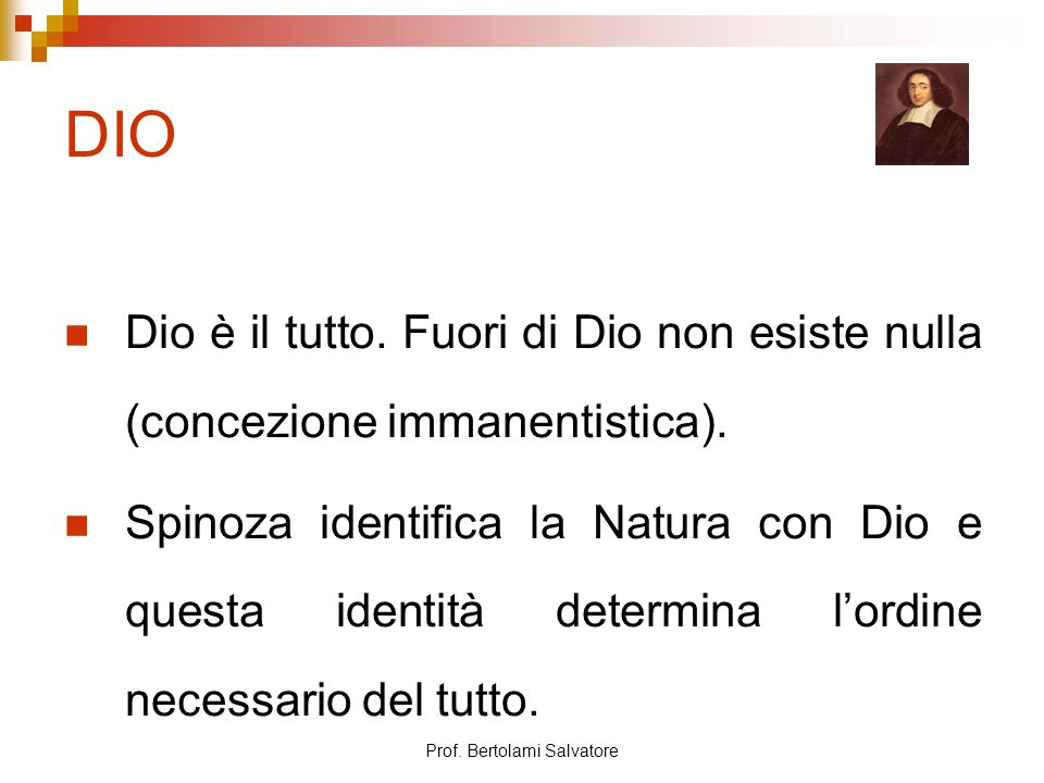 Prof. Bertolami Salvatore DIO Dio è il tutto. Fuori di Dio non esiste nulla (concezione immanentistica). Spinoza identifica la Natura con Dio e questa