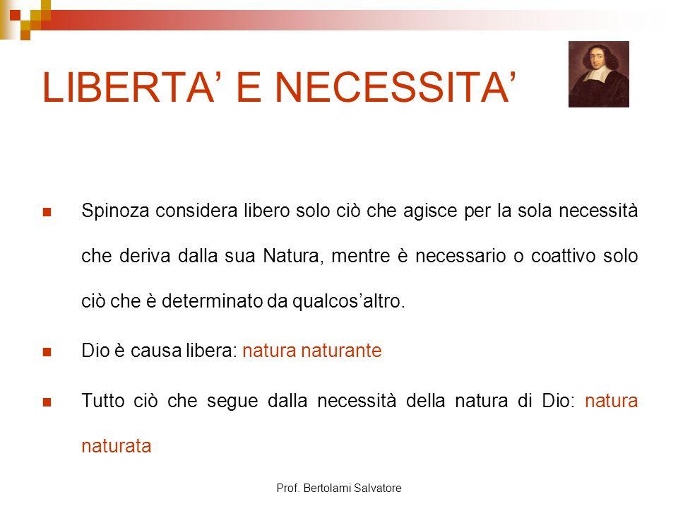 Prof. Bertolami Salvatore LIBERTA E NECESSITA Spinoza considera libero solo ciò che agisce per la sola necessità che deriva dalla sua Natura, mentre è