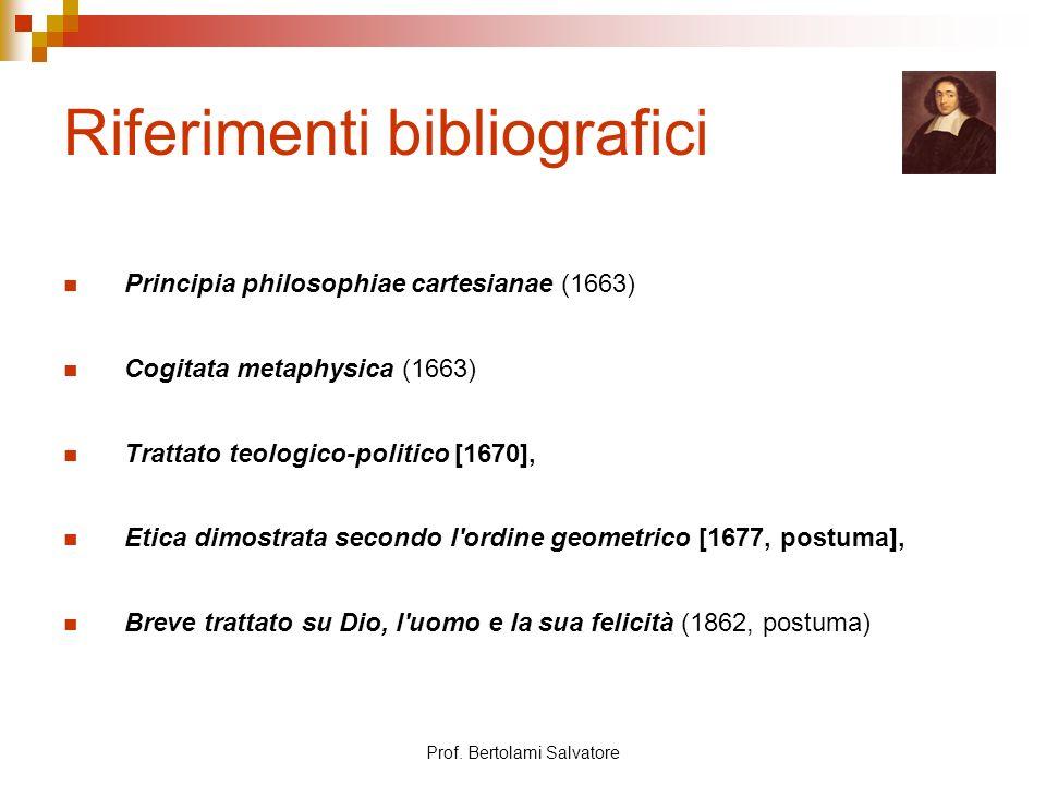 Prof. Bertolami Salvatore Riferimenti bibliografici Principia philosophiae cartesianae (1663) Cogitata metaphysica (1663) Trattato teologico-politico