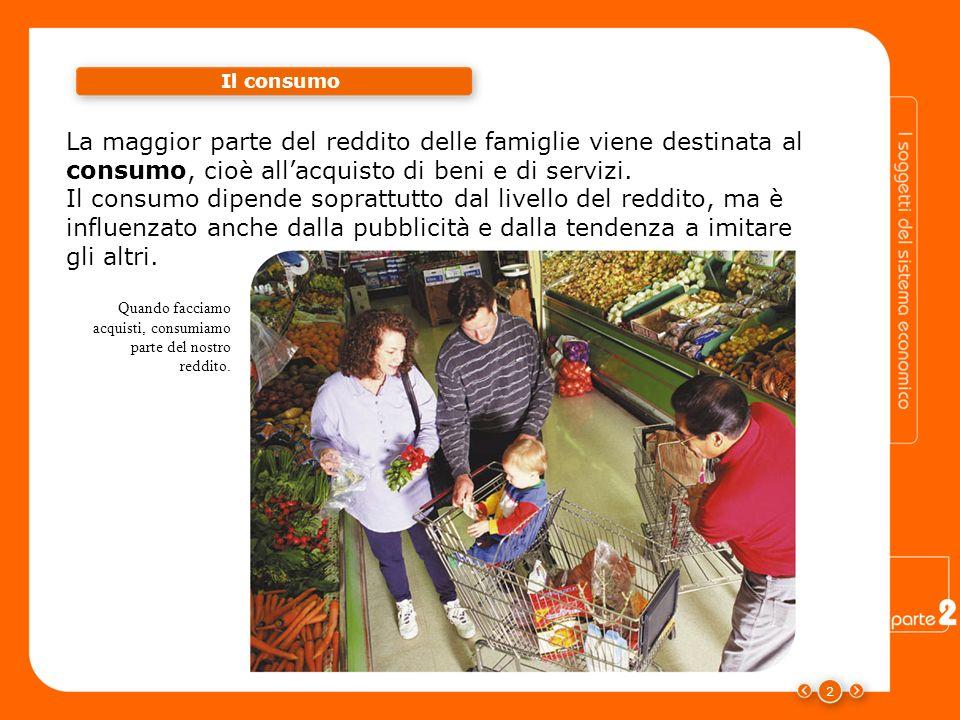 2 La maggior parte del reddito delle famiglie viene destinata al consumo, cioè allacquisto di beni e di servizi.