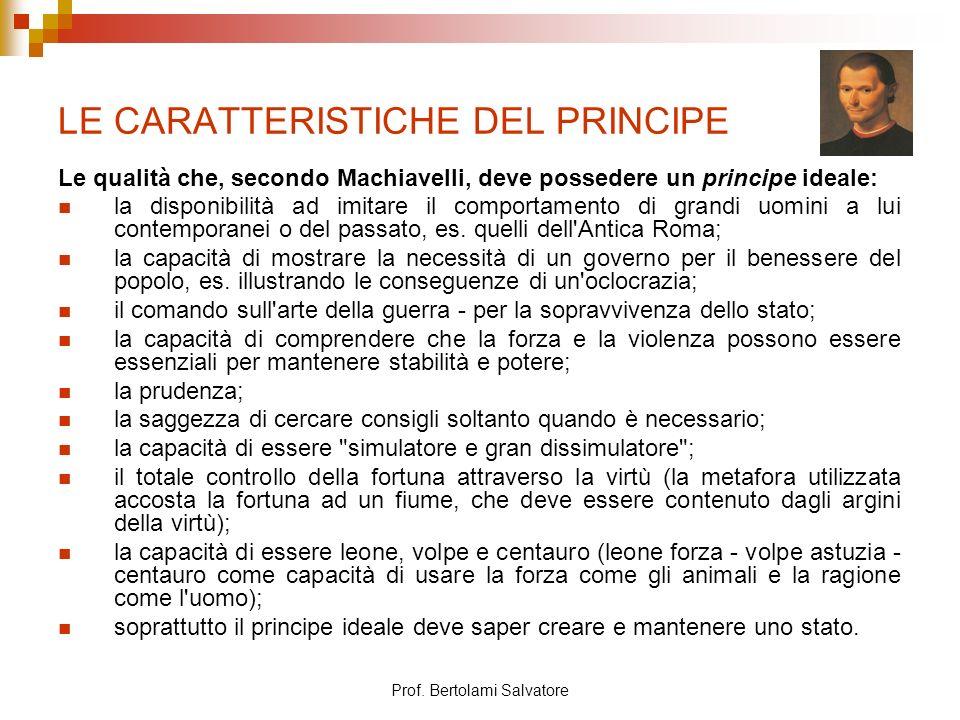 Prof. Bertolami Salvatore LE CARATTERISTICHE DEL PRINCIPE Le qualità che, secondo Machiavelli, deve possedere un principe ideale: la disponibilità ad