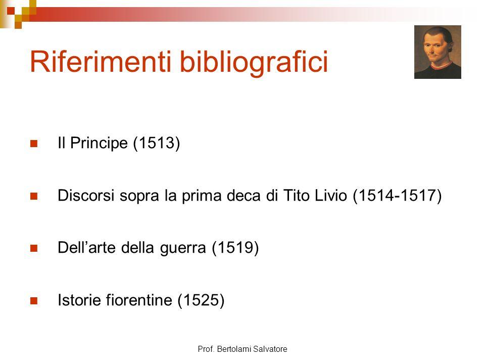 Prof. Bertolami Salvatore Riferimenti bibliografici Il Principe (1513) Discorsi sopra la prima deca di Tito Livio (1514-1517) Dellarte della guerra (1