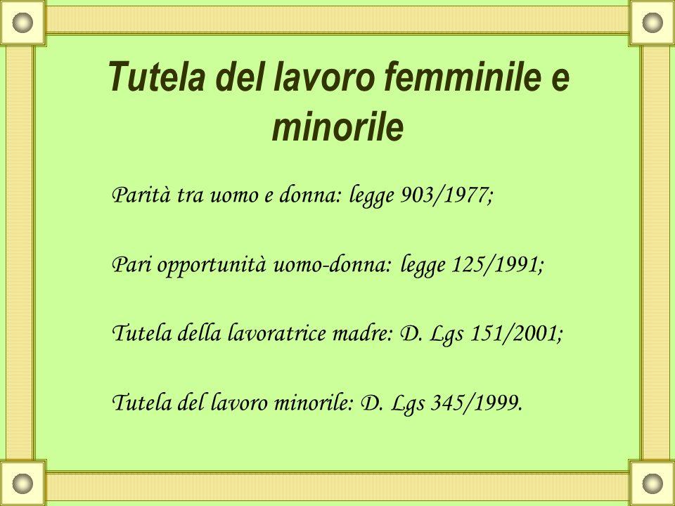 Tutela del lavoro femminile e minorile Parità tra uomo e donna: legge 903/1977; Pari opportunità uomo-donna: legge 125/1991; Tutela della lavoratrice
