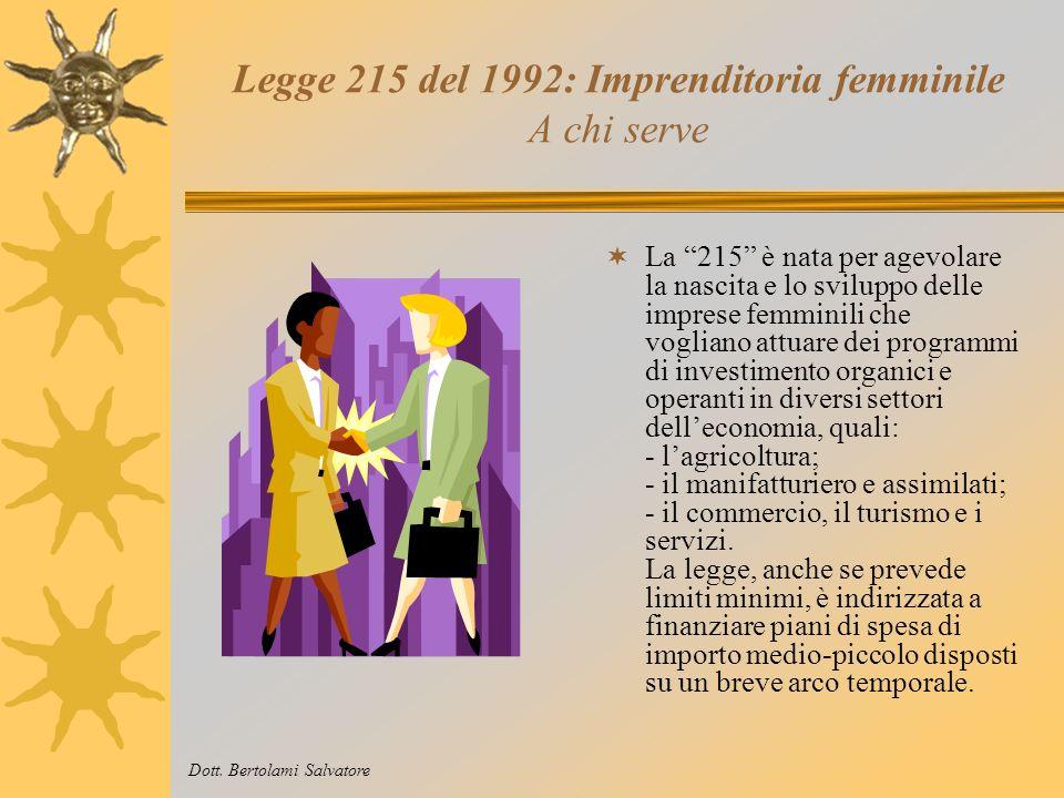 Legge 215 del 1992: Imprenditoria femminile Che cosa è La legge 215/92 è lo strumento principale di agevolazione attraverso il quale il Ministero dellIndustria mette a disposizione della imprenditoria femminile stanziamenti, sotto forma di contributi in conto capitale, erogati a fronte di investimenti.