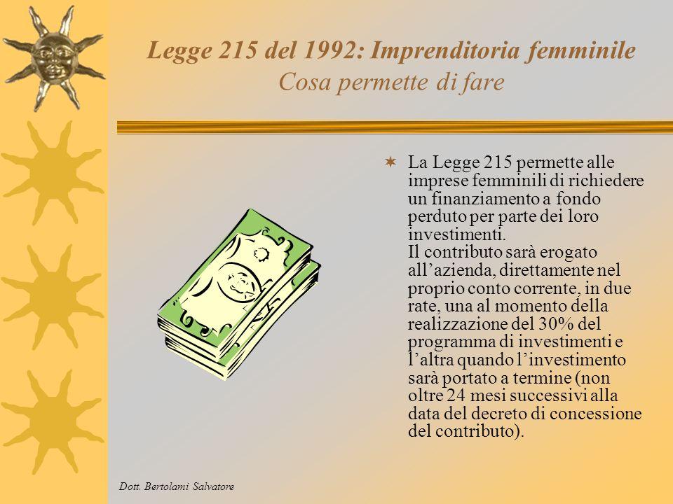 Legge 215 del 1992: Imprenditoria femminile A chi serve La 215 è nata per agevolare la nascita e lo sviluppo delle imprese femminili che vogliano attuare dei programmi di investimento organici e operanti in diversi settori delleconomia, quali: - lagricoltura; - il manifatturiero e assimilati; - il commercio, il turismo e i servizi.