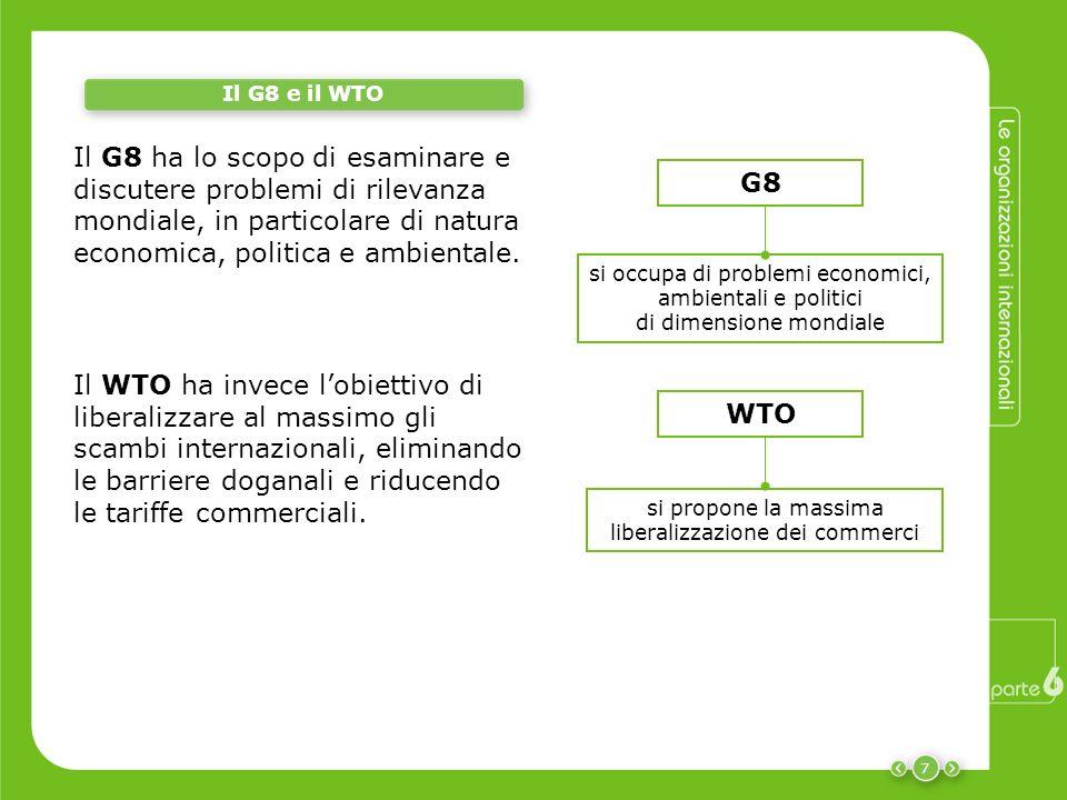 7 Il G8 e il WTO si occupa di problemi economici, ambientali e politici di dimensione mondiale si propone la massima liberalizzazione dei commerci Il