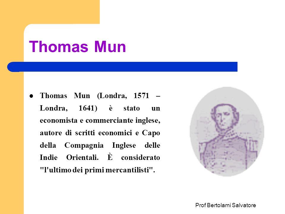 Prof Bertolami Salvatore Thomas Mun Thomas Mun (Londra, 1571 – Londra, 1641) è stato un economista e commerciante inglese, autore di scritti economici