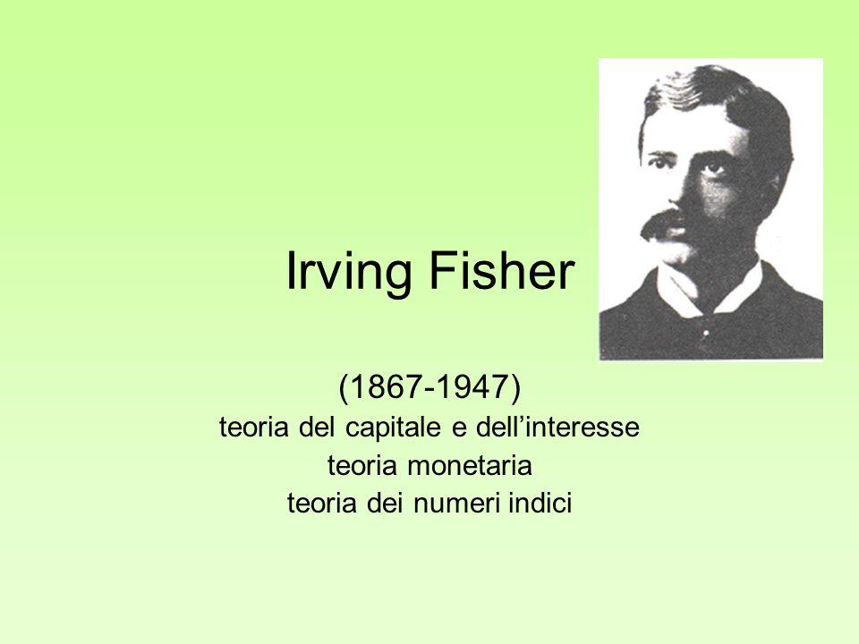 Irving Fisher (1867-1947) teoria del capitale e dellinteresse teoria monetaria teoria dei numeri indici