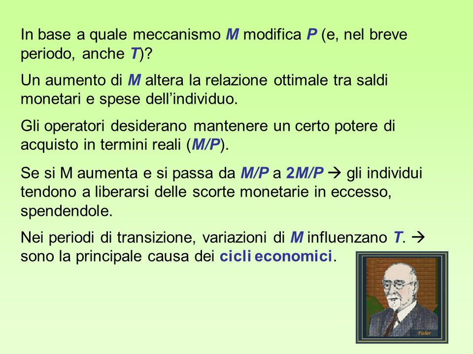 In base a quale meccanismo M modifica P (e, nel breve periodo, anche T)? Un aumento di M altera la relazione ottimale tra saldi monetari e spese delli