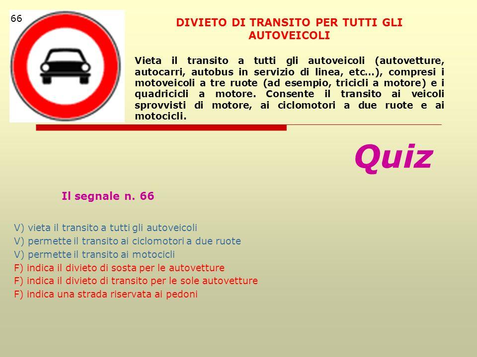 Quiz Il segnale n. 66 V) vieta il transito a tutti gli autoveicoli V) permette il transito ai ciclomotori a due ruote V) permette il transito ai motoc