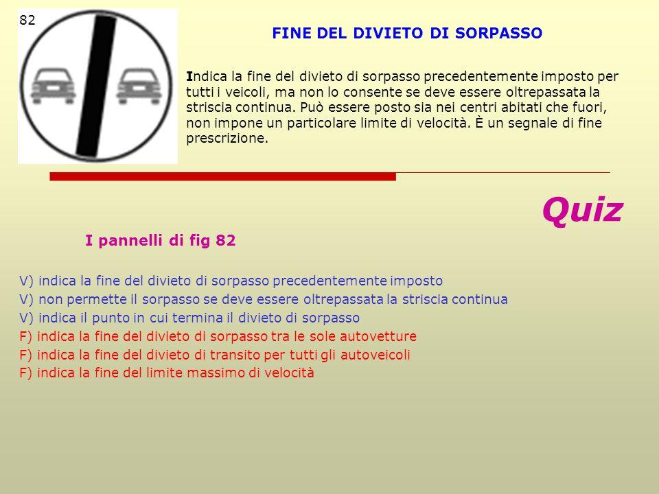 Quiz I pannelli di fig 82 V) indica la fine del divieto di sorpasso precedentemente imposto V) non permette il sorpasso se deve essere oltrepassata la
