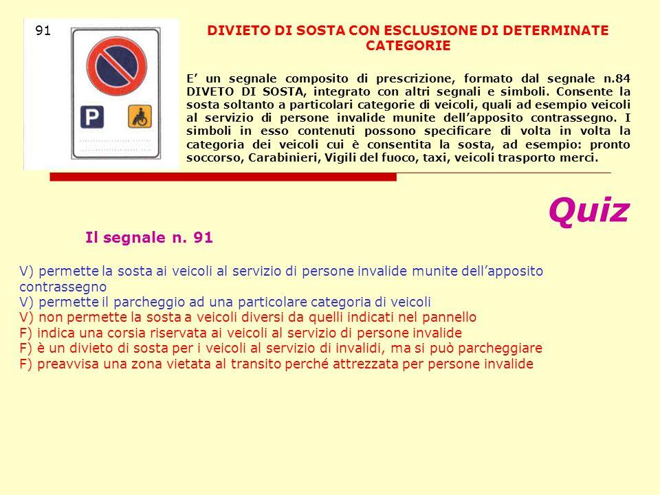 Quiz Il segnale n. 91 V) permette la sosta ai veicoli al servizio di persone invalide munite dellapposito contrassegno V) permette il parcheggio ad un