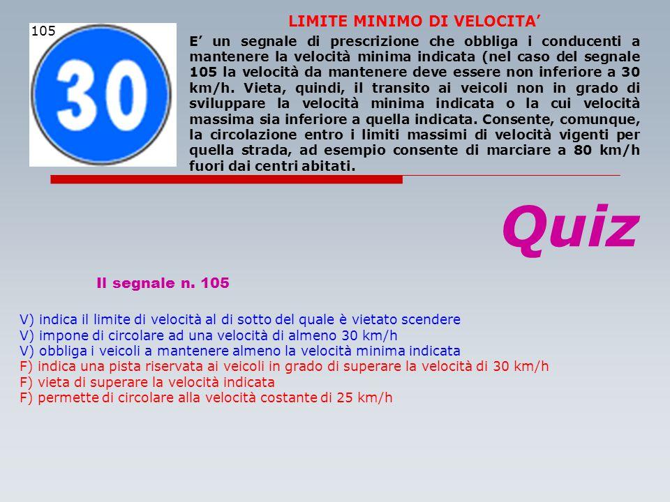 Quiz Il segnale n. 105 V) indica il limite di velocità al di sotto del quale è vietato scendere V) impone di circolare ad una velocità di almeno 30 km