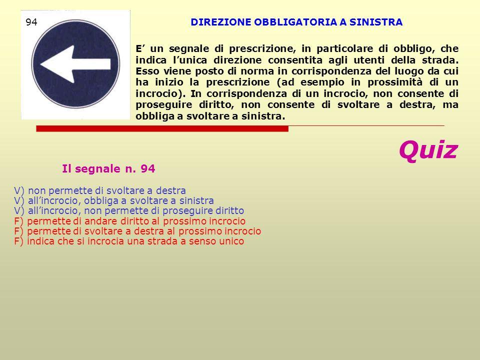 Quiz Il segnale n. 94 V) non permette di svoltare a destra V) allincrocio, obbliga a svoltare a sinistra V) allincrocio, non permette di proseguire di