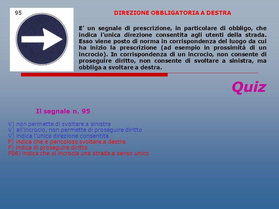 Quiz Il segnale n. 95 V) non permette di svoltare a sinistra V) allincrocio, non permette di proseguire diritto V) indica lunica direzione consentita