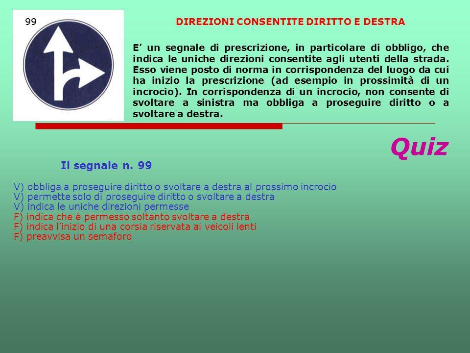 Quiz Il segnale n. 99 V) obbliga a proseguire diritto o svoltare a destra al prossimo incrocio V) permette solo di proseguire diritto o svoltare a des