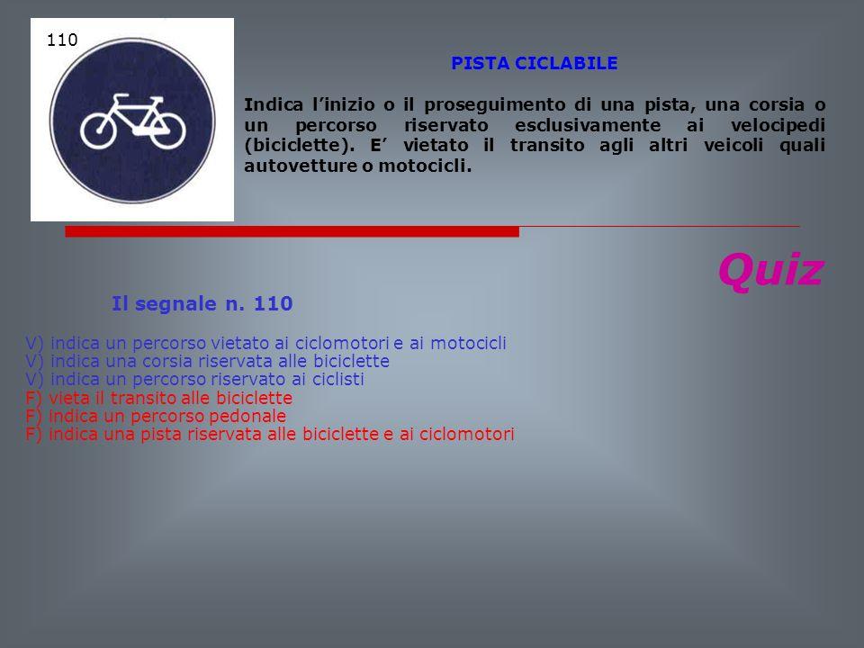 Quiz Il segnale n. 110 V) indica un percorso vietato ai ciclomotori e ai motocicli V) indica una corsia riservata alle biciclette V) indica un percors
