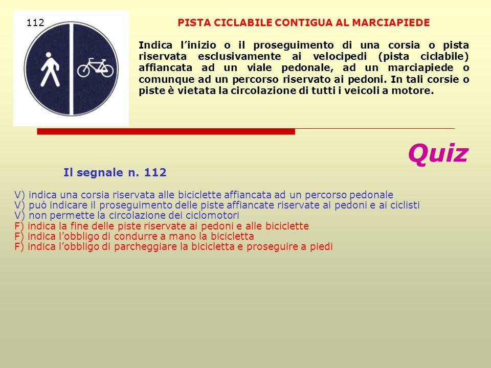 Quiz Il segnale n. 112 V) indica una corsia riservata alle biciclette affiancata ad un percorso pedonale V) può indicare il proseguimento delle piste