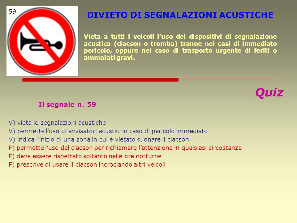 Quiz Il segnale n. 59 V) vieta le segnalazioni acustiche V) permette luso di avvisatori acustici in caso di pericolo immediato V) indica linizio di un