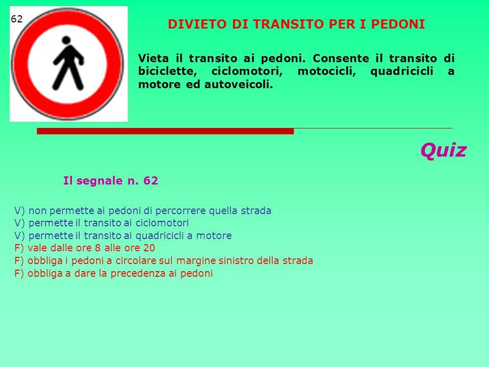 Quiz Il segnale n. 62 V) non permette ai pedoni di percorrere quella strada V) permette il transito ai ciclomotori V) permette il transito ai quadrici