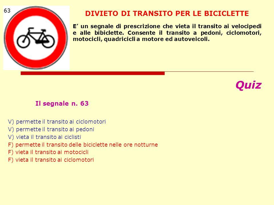 Quiz Il segnale n. 63 V) permette il transito ai ciclomotori V) permette il transito ai pedoni V) vieta il transito ai ciclisti F) permette il transit