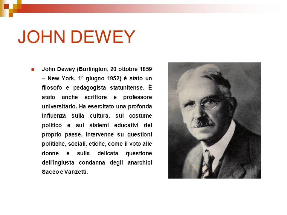 JOHN DEWEY John Dewey (Burlington, 20 ottobre 1859 – New York, 1º giugno 1952) è stato un filosofo e pedagogista statunitense. È stato anche scrittore