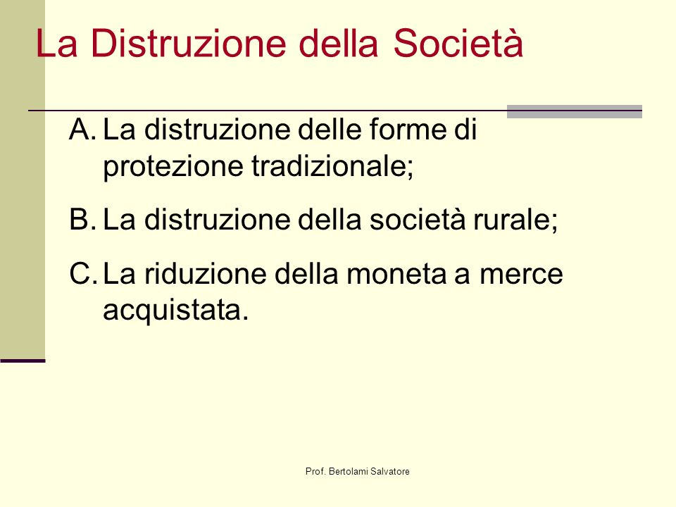 Prof. Bertolami Salvatore La Distruzione della Società A.La distruzione delle forme di protezione tradizionale; B.La distruzione della società rurale;