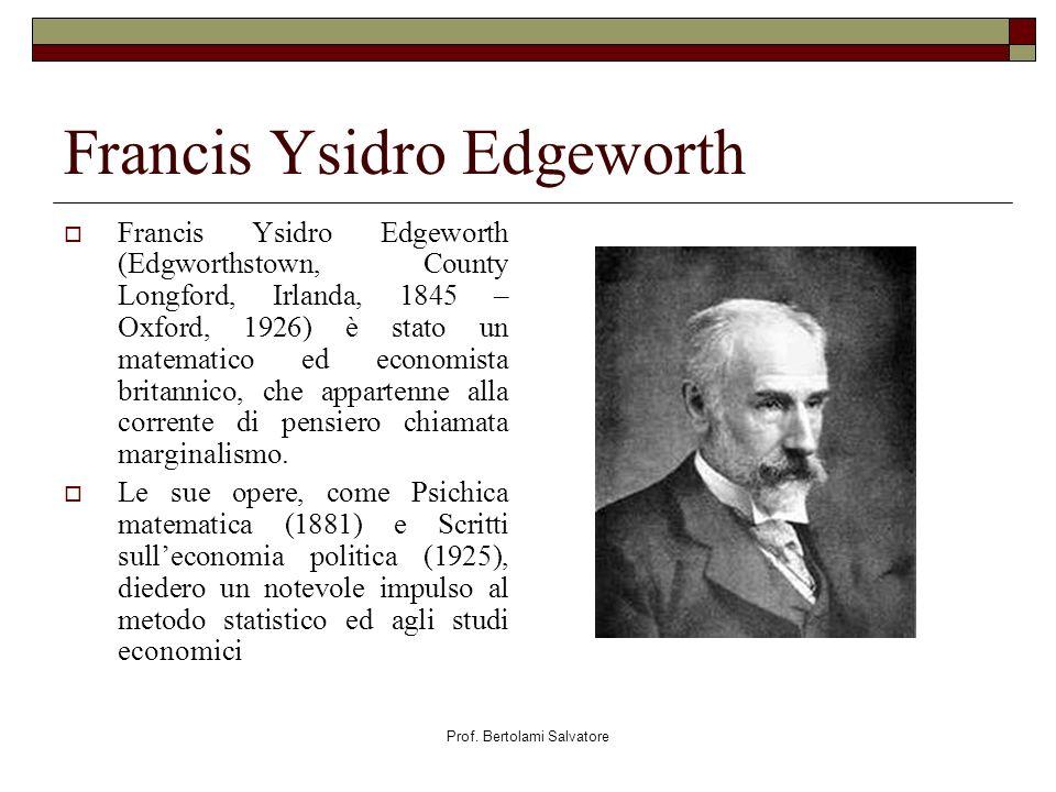 Prof. Bertolami Salvatore Francis Ysidro Edgeworth Francis Ysidro Edgeworth (Edgworthstown, County Longford, Irlanda, 1845 – Oxford, 1926) è stato un