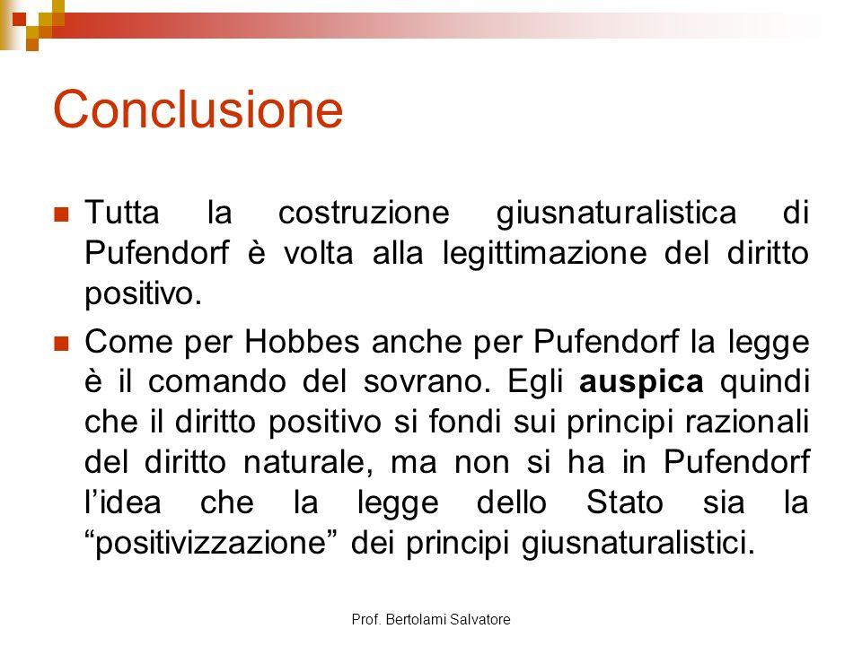 Prof. Bertolami Salvatore Conclusione Tutta la costruzione giusnaturalistica di Pufendorf è volta alla legittimazione del diritto positivo. Come per H