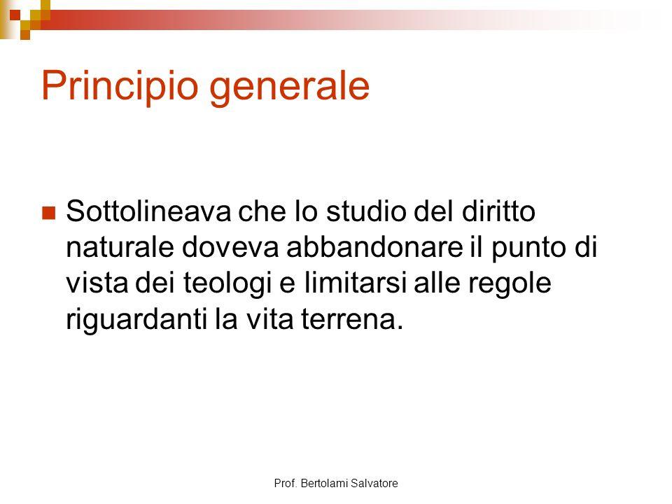 Prof. Bertolami Salvatore Principio generale Sottolineava che lo studio del diritto naturale doveva abbandonare il punto di vista dei teologi e limita
