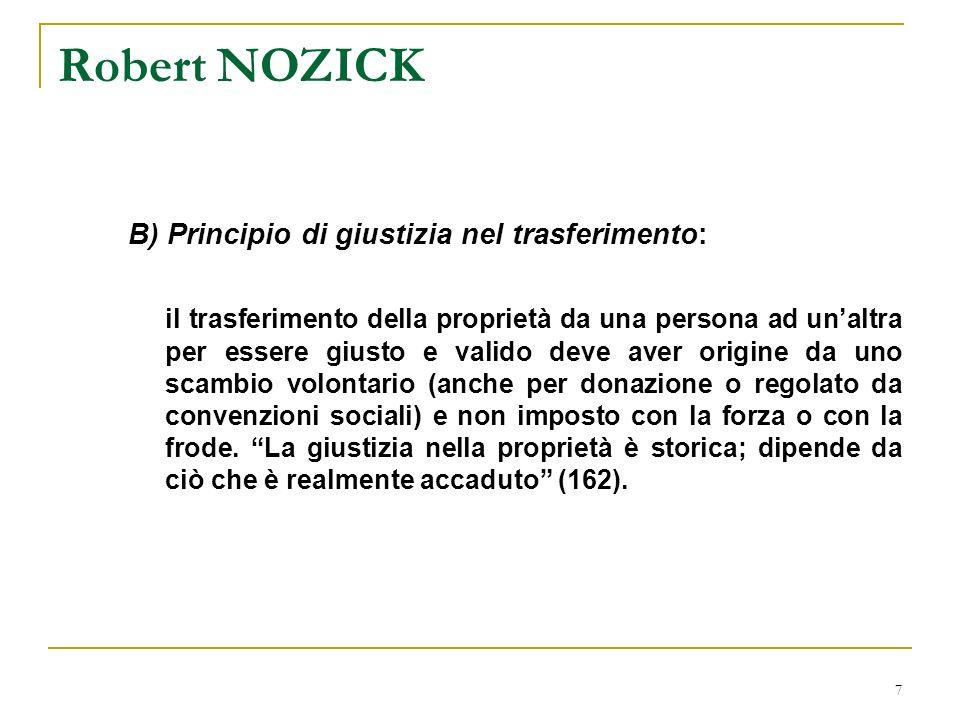 7 Robert NOZICK B) Principio di giustizia nel trasferimento: il trasferimento della proprietà da una persona ad unaltra per essere giusto e valido deve aver origine da uno scambio volontario (anche per donazione o regolato da convenzioni sociali) e non imposto con la forza o con la frode.