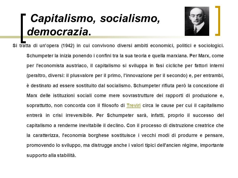 Capitalismo, socialismo, democrazia. Si tratta di un'opera (1942) in cui convivono diversi ambiti economici, politici e sociologici. Schumpeter la ini