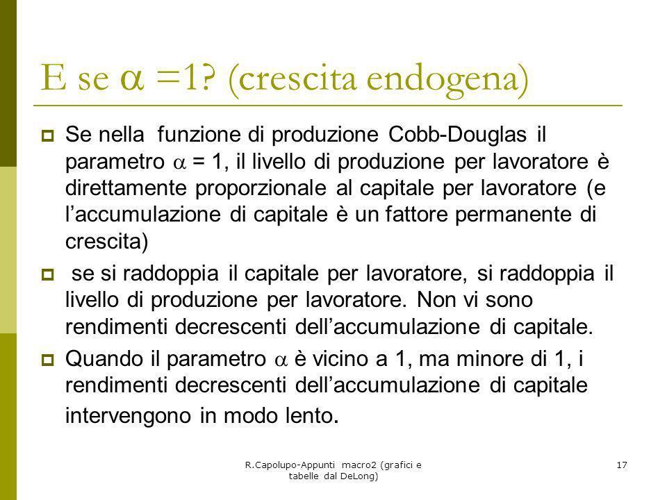 R.Capolupo-Appunti macro2 (grafici e tabelle dal DeLong) 17 E se =1? (crescita endogena) Se nella funzione di produzione Cobb-Douglas il parametro = 1