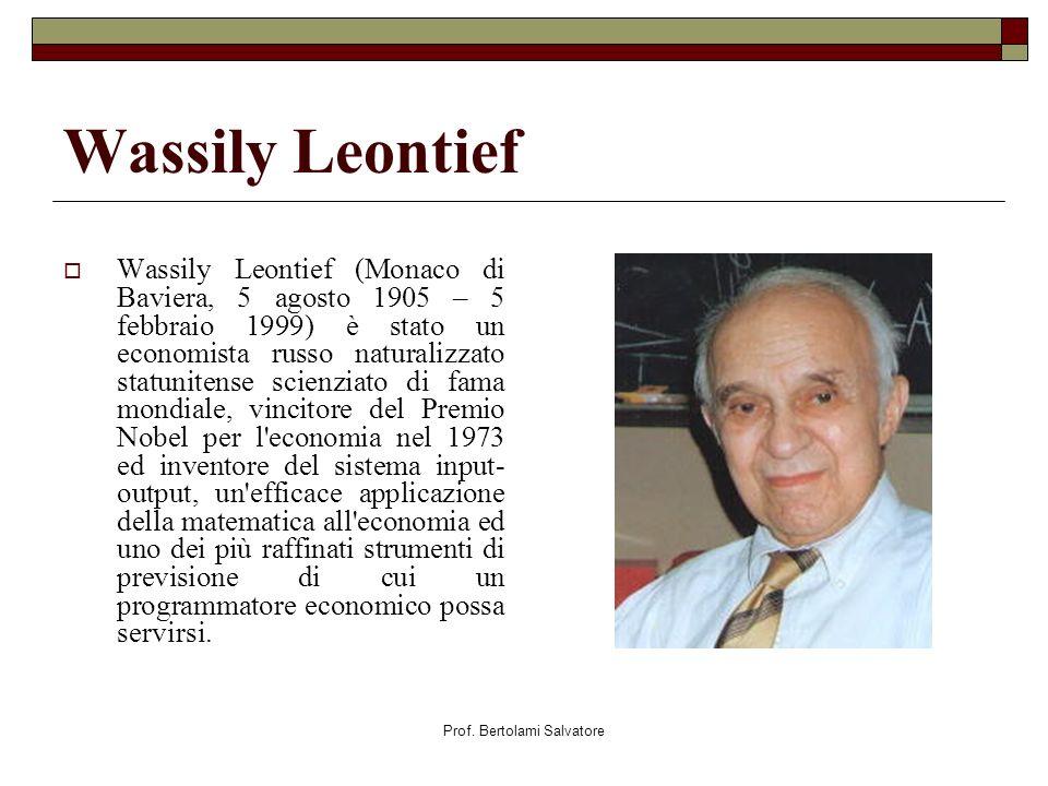 Prof. Bertolami Salvatore Wassily Leontief Wassily Leontief (Monaco di Baviera, 5 agosto 1905 – 5 febbraio 1999) è stato un economista russo naturaliz