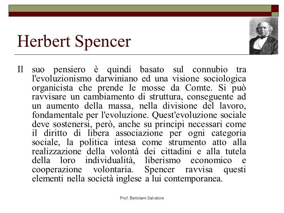 Prof. Bertolami Salvatore Herbert Spencer Il suo pensiero è quindi basato sul connubio tra l'evoluzionismo darwiniano ed una visione sociologica organ