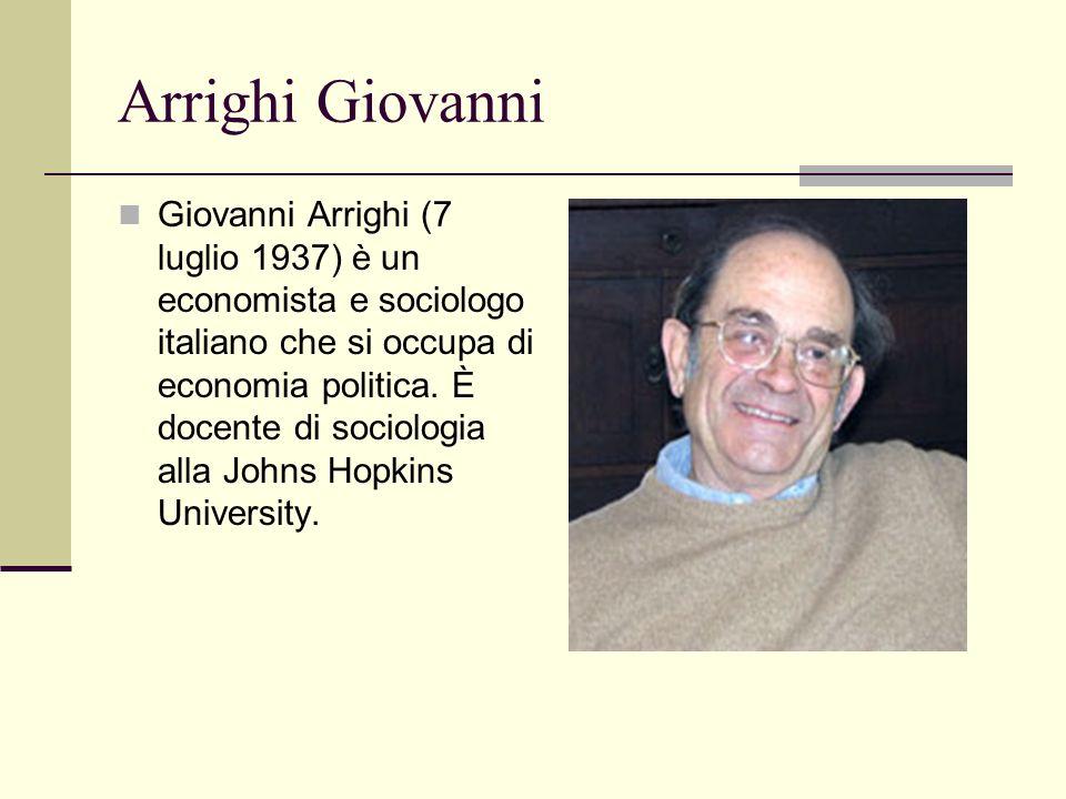 Arrighi Giovanni Giovanni Arrighi (7 luglio 1937) è un economista e sociologo italiano che si occupa di economia politica. È docente di sociologia all