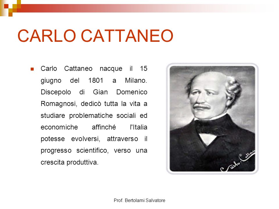 Prof. Bertolami Salvatore CARLO CATTANEO Carlo Cattaneo nacque il 15 giugno del 1801 a Milano. Discepolo di Gian Domenico Romagnosi, dedicò tutta la v