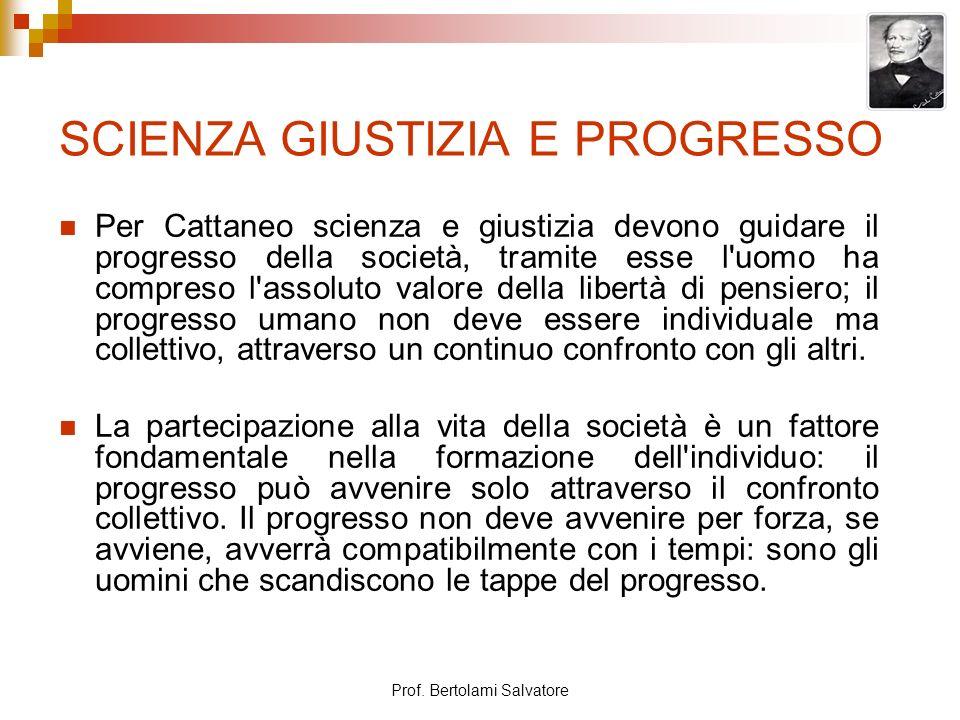 Prof. Bertolami Salvatore SCIENZA GIUSTIZIA E PROGRESSO Per Cattaneo scienza e giustizia devono guidare il progresso della società, tramite esse l'uom